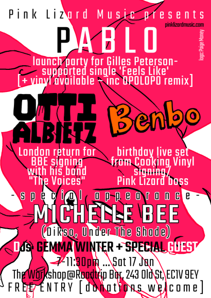 "Pink Lizard Music presents: PABLO – launch party for Gilles Peterson-supported single 'Feels Like' [+ vinyl available – inc OPOLOPO remix], OTTI ALBIETZ – London return for BBE signing with his band ""The Voices"", BENBO – birthday live set from Cooking Vinyl signing/Pink Lizard boss. Special appearance from MICHELLE BEE (Dikso, Under The Shade). DJs: GEMMA WINTER + SPECIAL GUEST. 7-11:30pm ... Sat 17 Jan, The Workshop@Roadtrip Bar, 243 Old St, EC1V 9EY FREE ENTRY [donations welcome]"